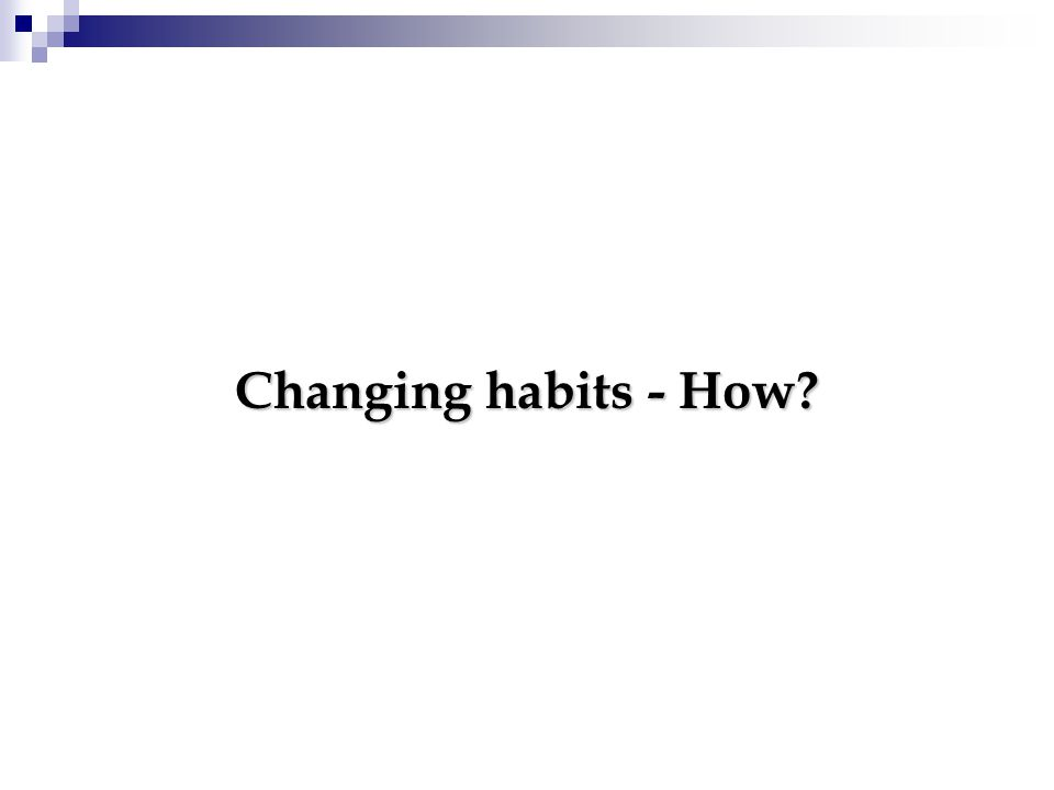 Changing habits - How