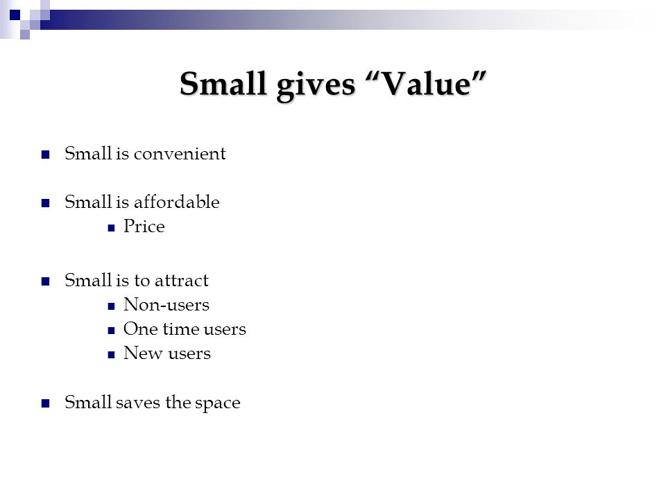 Small gives Value Small is convenient Small is affordable Price Small is to attract Non-users One time users New users Small saves the space