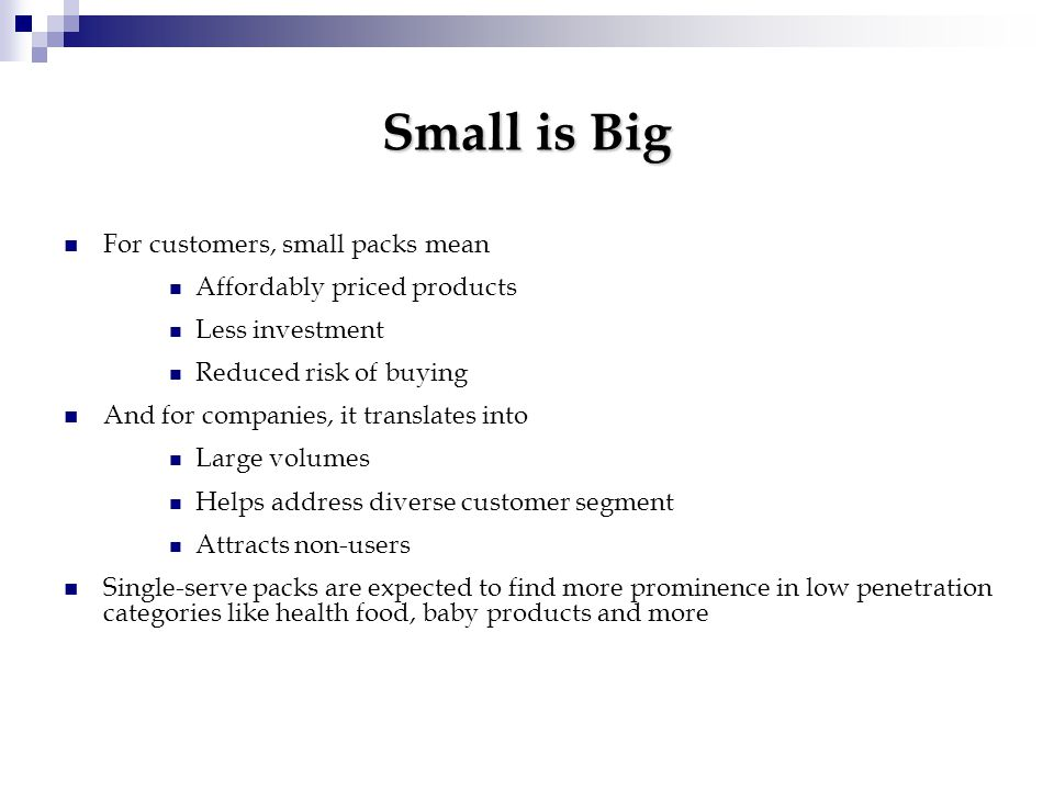 Small is Big For customers, small packs mean Affordably priced products Less investment Reduced risk of buying And for companies, it translates into Large volumes Helps address diverse customer segment Attracts non-users Single-serve packs are expected to find more prominence in low penetration categories like health food, baby products and more