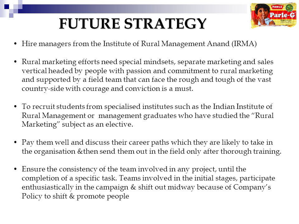 FUTURE STRATEGY Hire managers from the Institute of Rural Management Anand (IRMA) Rural marketing efforts need special mindsets, separate marketing and sales vertical headed by people with passion and commitment to rural marketing and supported by a field team that can face the rough and tough of the vast country-side with courage and conviction is a must.