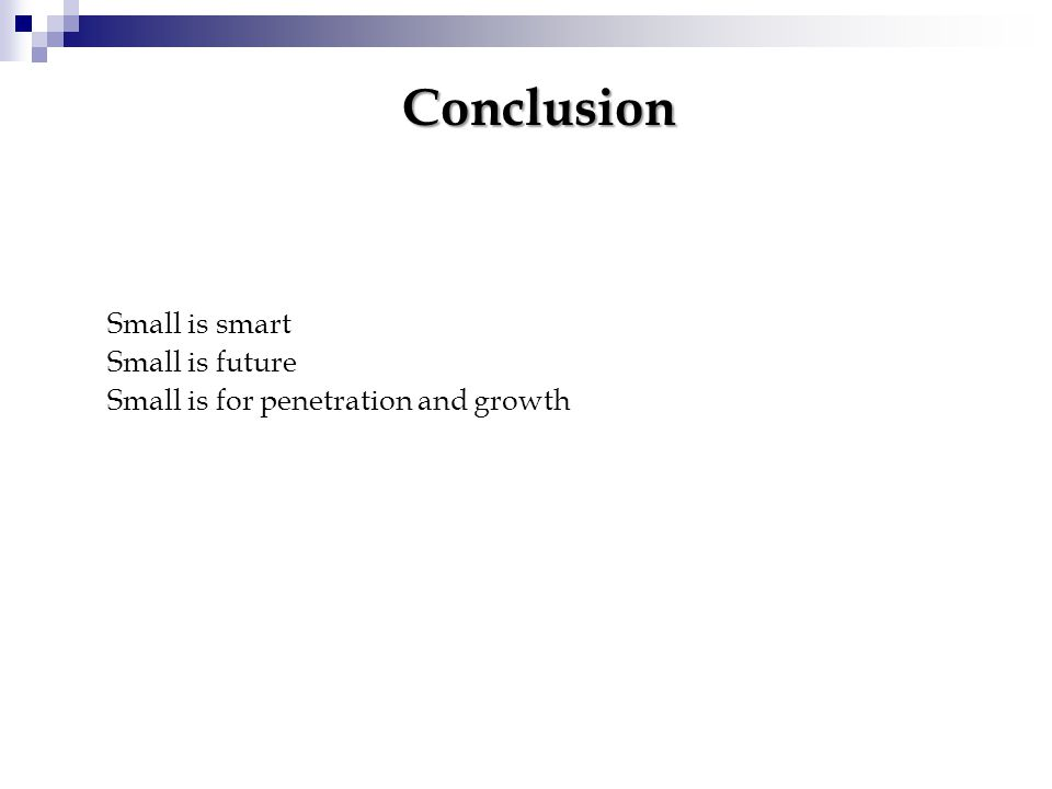 Small is smart Small is future Small is for penetration and growth Conclusion