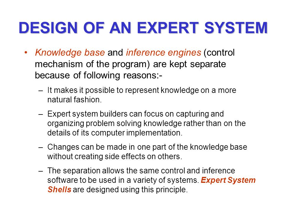 DESIGN OF AN EXPERT SYSTEM Knowledge base and inference engines (control mechanism of the program) are kept separate because of following reasons:- –It makes it possible to represent knowledge on a more natural fashion.