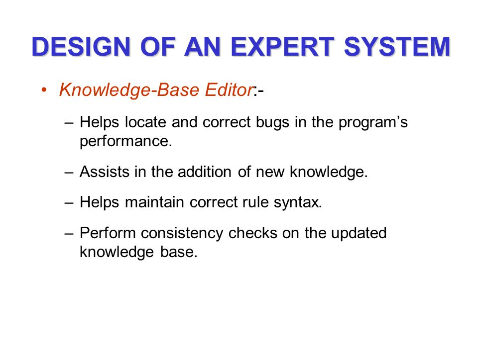 DESIGN OF AN EXPERT SYSTEM Knowledge-Base Editor:- –Helps locate and correct bugs in the program's performance.