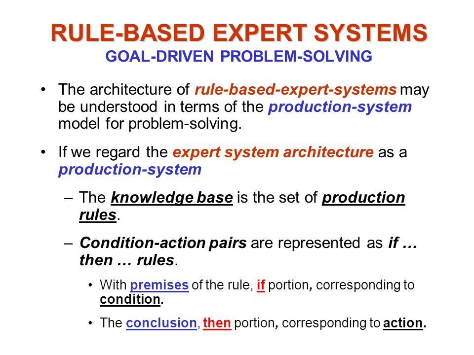 RULE-BASED EXPERT SYSTEMS RULE-BASED EXPERT SYSTEMS GOAL-DRIVEN PROBLEM-SOLVING The architecture of rule-based-expert-systems may be understood in terms of the production-system model for problem-solving.