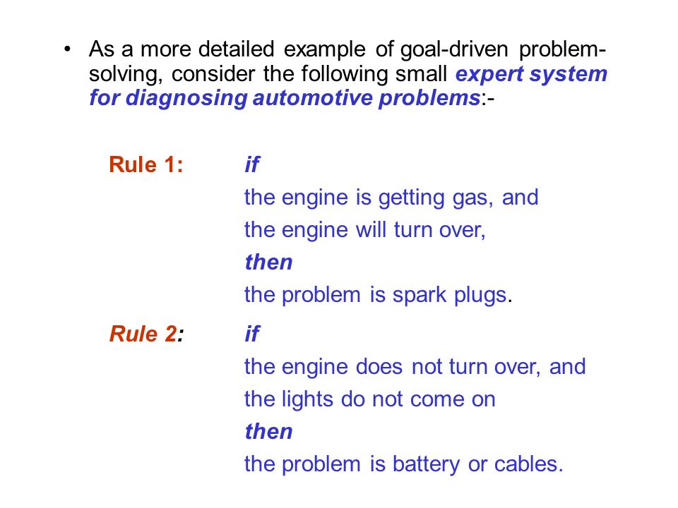 As a more detailed example of goal-driven problem- solving, consider the following small expert system for diagnosing automotive problems:- Rule 1:if the engine is getting gas, and the engine will turn over, then the problem is spark plugs.