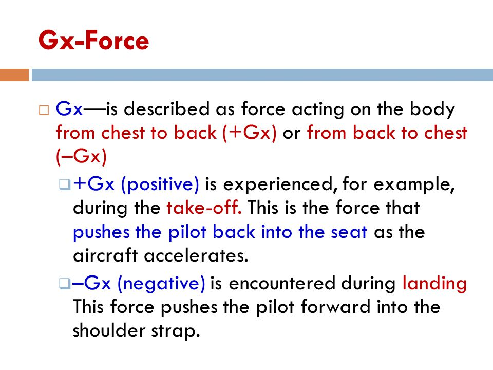 Gx-Force  Gx—is described as force acting on the body from chest to back (+Gx) or from back to chest (–Gx)  +Gx (positive) is experienced, for example, during the take-off.