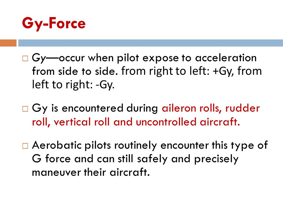 Gy-Force  Gy—occur when pilot expose to acceleration from side to side. from right to left: +Gy, from left to right: -Gy.  Gy is encountered during