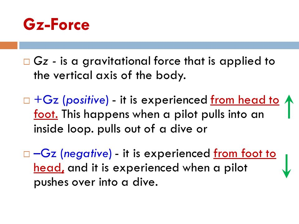 Gz-Force  Gz - is a gravitational force that is applied to the vertical axis of the body.  +Gz (positive) - it is experienced from head to foot. Thi