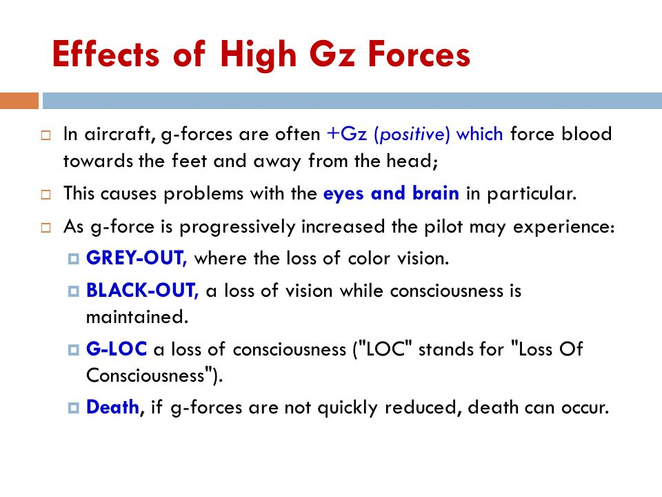 Effects of High Gz Forces  In aircraft, g-forces are often +Gz (positive) which force blood towards the feet and away from the head;  This causes pr