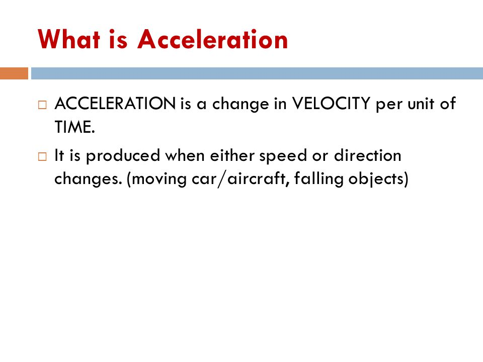 What is Acceleration  ACCELERATION is a change in VELOCITY per unit of TIME.  It is produced when either speed or direction changes. (moving car/air