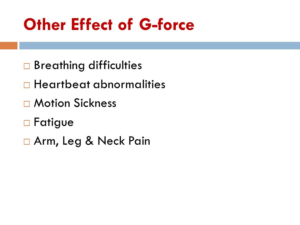 Other Effect of G-force  Breathing difficulties  Heartbeat abnormalities  Motion Sickness  Fatigue  Arm, Leg & Neck Pain
