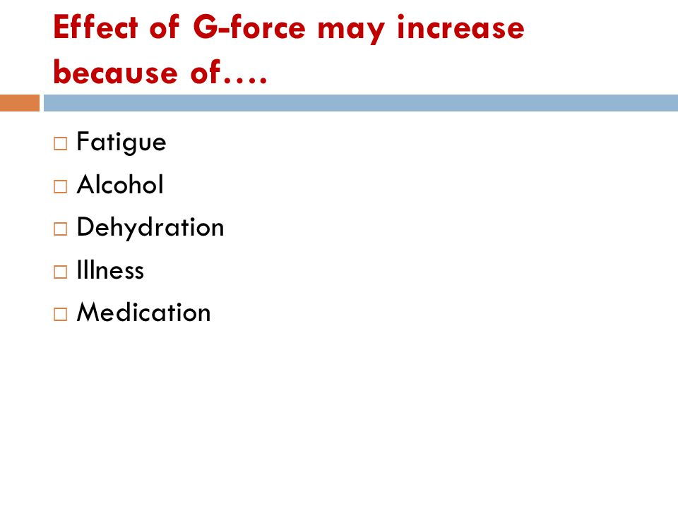 Effect of G-force may increase because of….  Fatigue  Alcohol  Dehydration  Illness  Medication