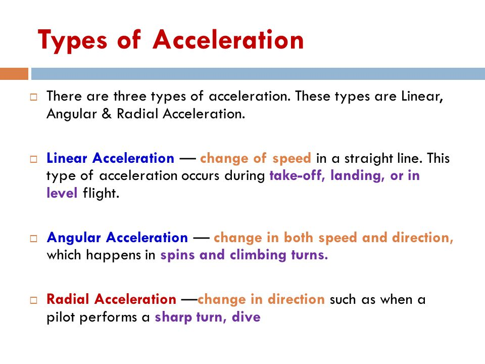 Types of Acceleration  There are three types of acceleration. These types are Linear, Angular & Radial Acceleration.  Linear Acceleration — change o