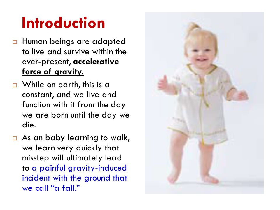 Introduction  Human beings are adapted to live and survive within the ever-present, accelerative force of gravity.