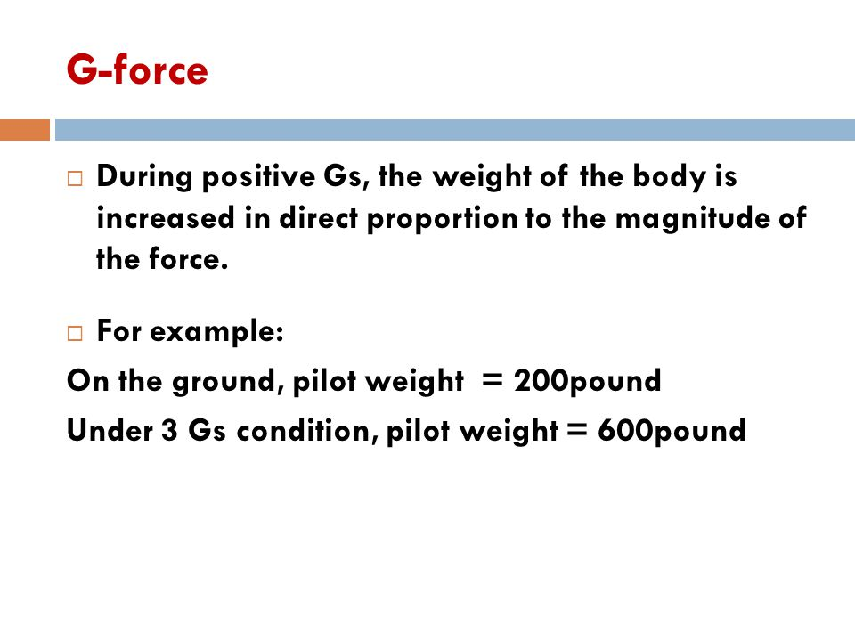 G-force  During positive Gs, the weight of the body is increased in direct proportion to the magnitude of the force.  For example: On the ground, pi