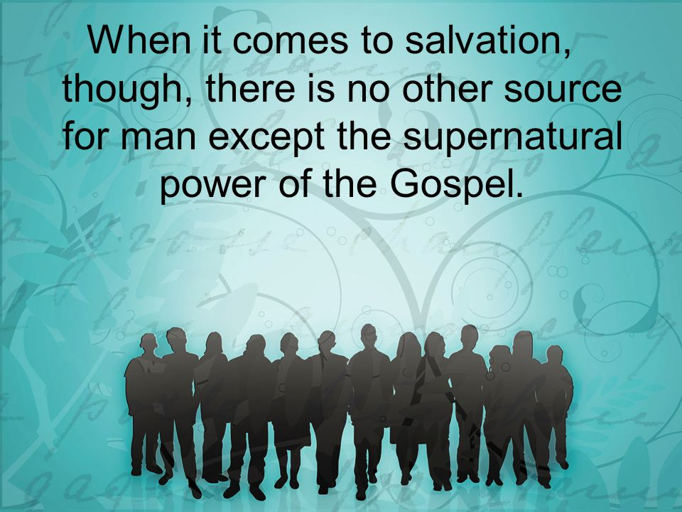 When it comes to salvation, though, there is no other source for man except the supernatural power of the Gospel.