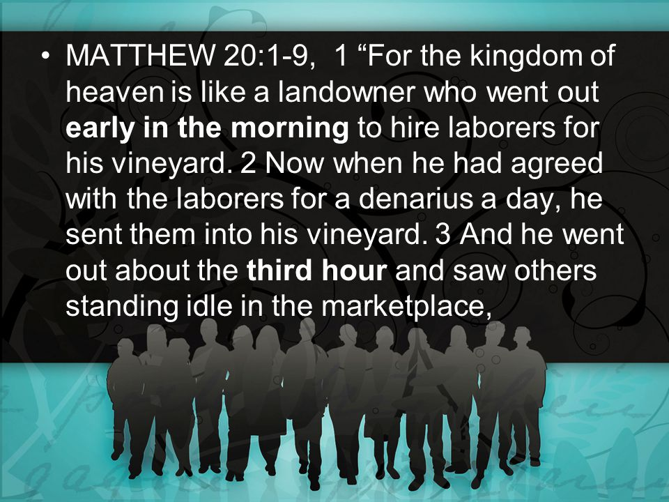 "MATTHEW 20:1-9, 1 ""For the kingdom of heaven is like a landowner who went out early in the morning to hire laborers for his vineyard. 2 Now when he ha"