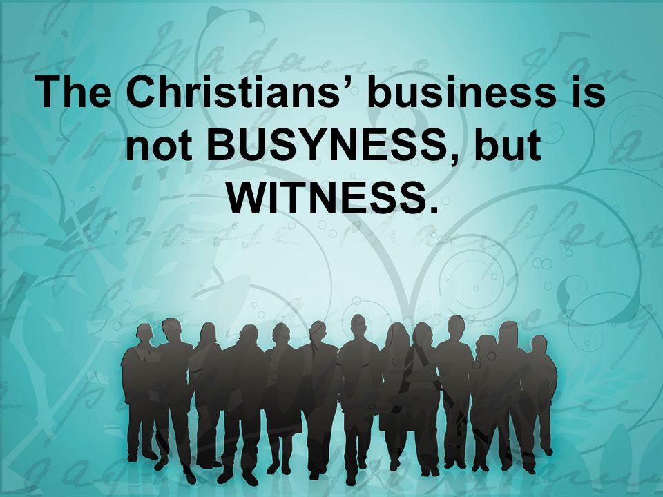 The Christians' business is not BUSYNESS, but WITNESS.