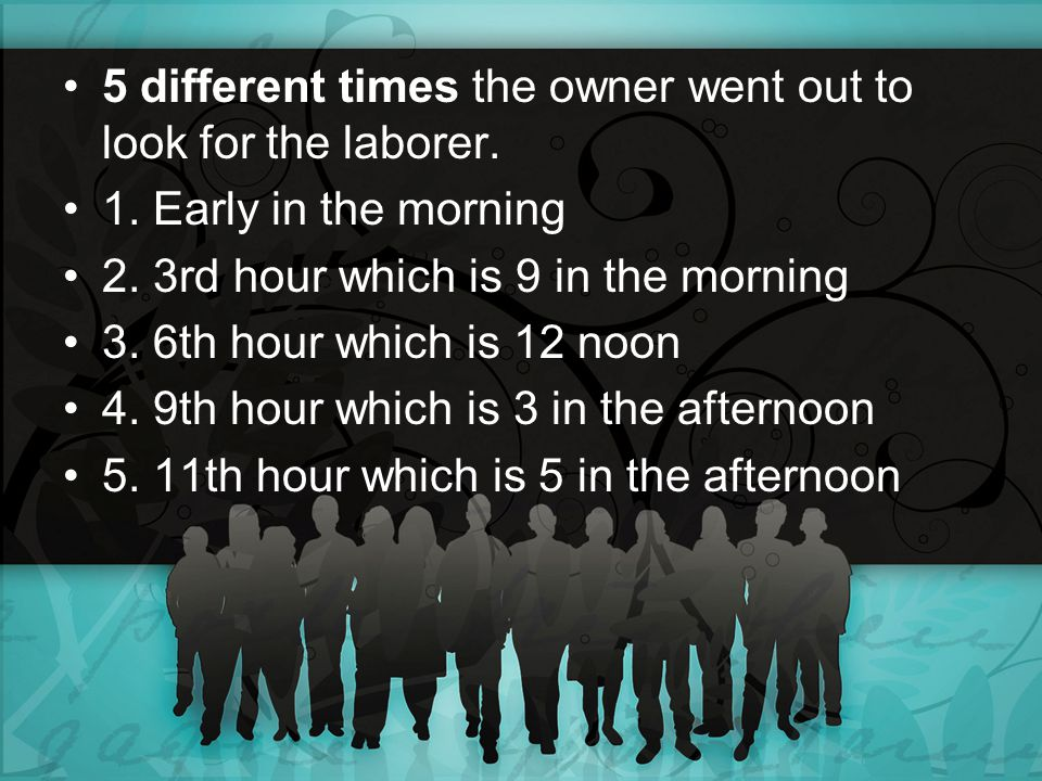 5 different times the owner went out to look for the laborer. 1. Early in the morning 2. 3rd hour which is 9 in the morning 3. 6th hour which is 12 no