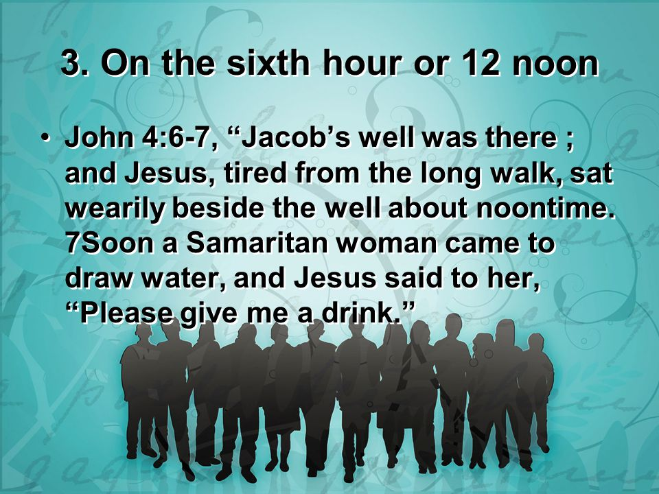"3. On the sixth hour or 12 noon John 4:6-7, ""Jacob's well was there ; and Jesus, tired from the long walk, sat wearily beside the well about noontime."