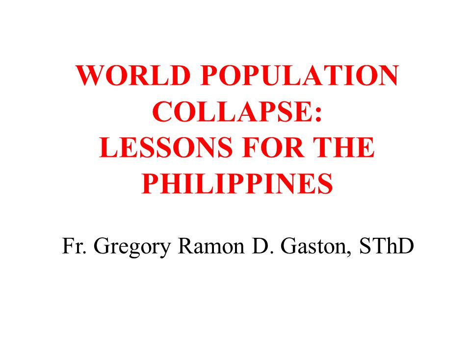 WORLD POPULATION COLLAPSE: LESSONS FOR THE PHILIPPINES Fr. Gregory Ramon D. Gaston, SThD