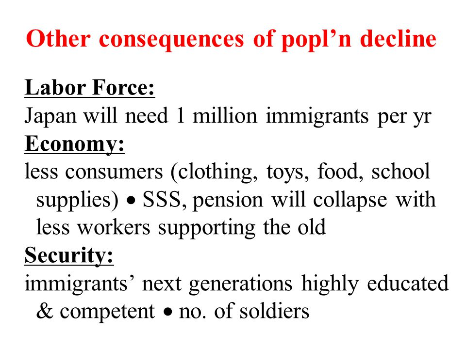 Other consequences of popl'n decline Labor Force: Japan will need 1 million immigrants per yr Economy: less consumers (clothing, toys, food, school su