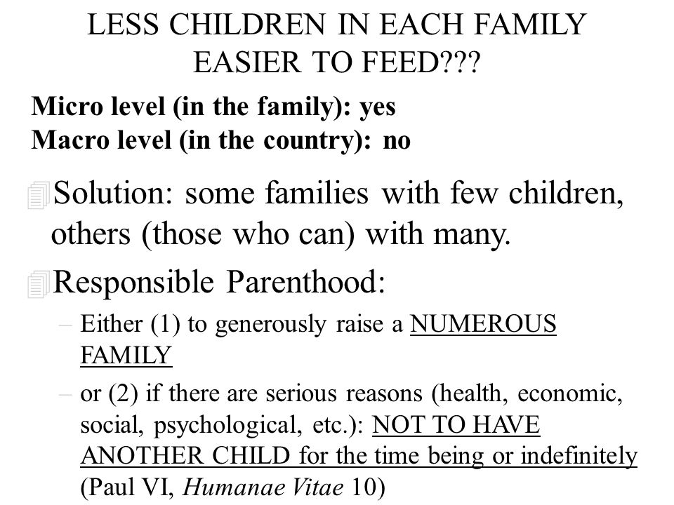 LESS CHILDREN IN EACH FAMILY EASIER TO FEED??? 4 Solution: some families with few children, others (those who can) with many. 4 Responsible Parenthood