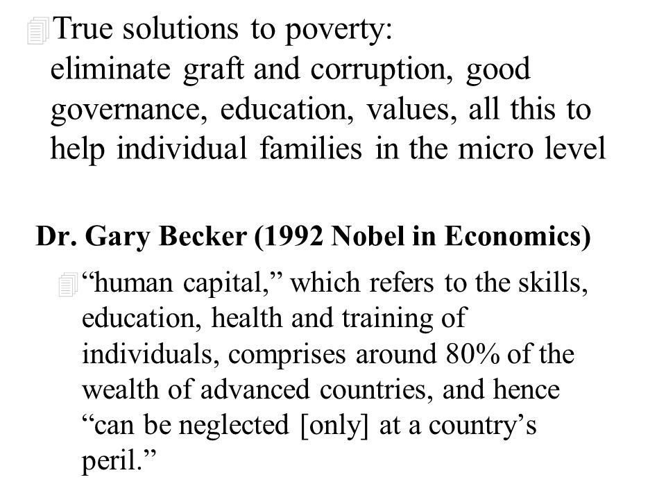 "Dr. Gary Becker (1992 Nobel in Economics) 4 ""human capital,"" which refers to the skills, education, health and training of individuals, comprises arou"
