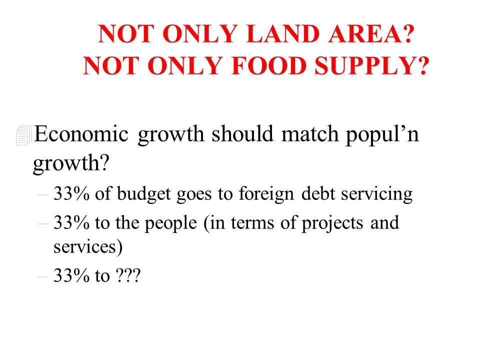 NOT ONLY LAND AREA? NOT ONLY FOOD SUPPLY? 4 Economic growth should match popul'n growth? –33% of budget goes to foreign debt servicing –33% to the peo