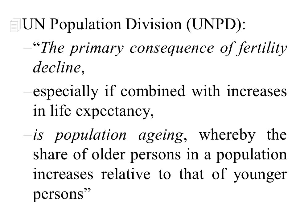 4 UN Population Division (UNPD): – Globally, the number of persons aged 60 years or over is expected almost to triple, –increasing from 672 million in 2005 [10.34% of world population] –to nearly 1.9 billion by 2050 [20.88% of world population].