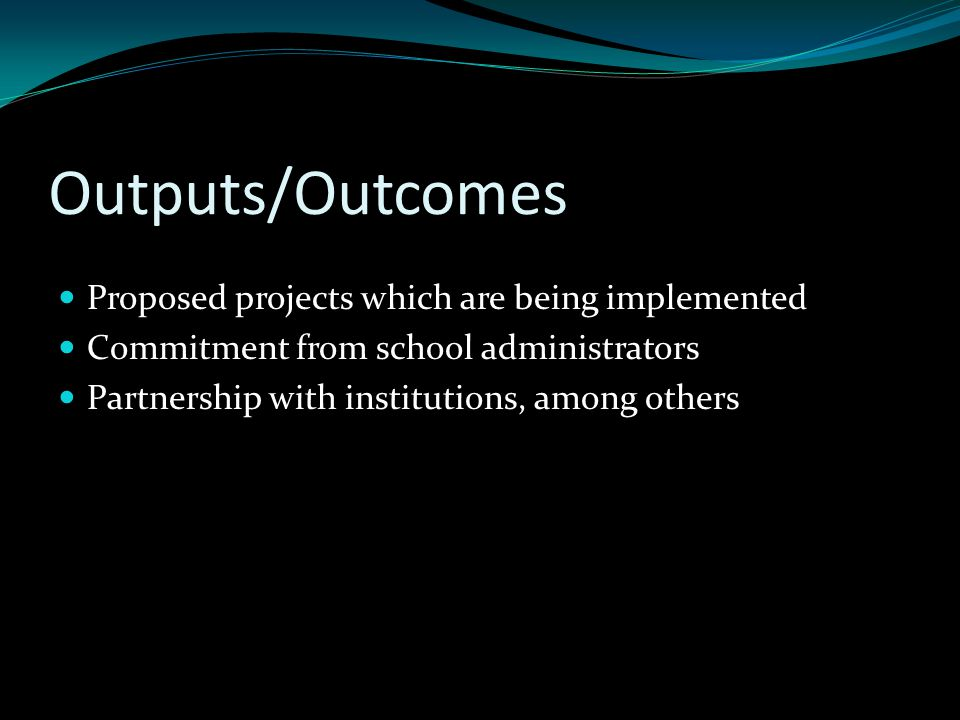 Outputs/Outcomes Proposed projects which are being implemented Commitment from school administrators Partnership with institutions, among others