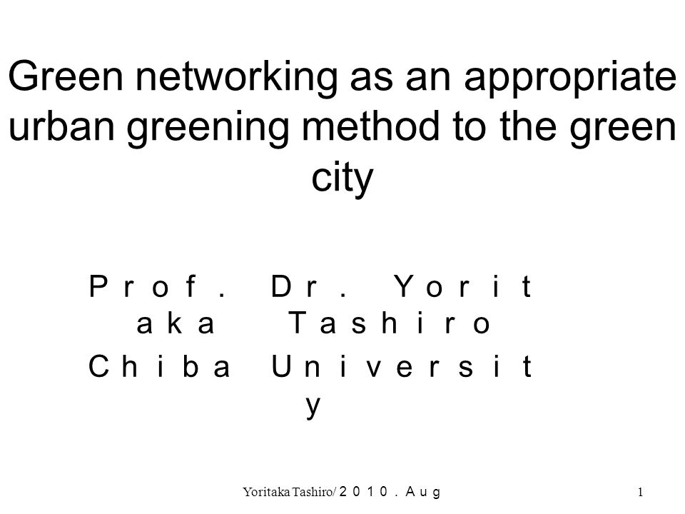 Yoritaka Tashiro/ 2010.Aug 1 Green networking as an appropriate urban greening method to the green city Prof. Dr. Yorit aka Tashiro Chiba Universit y