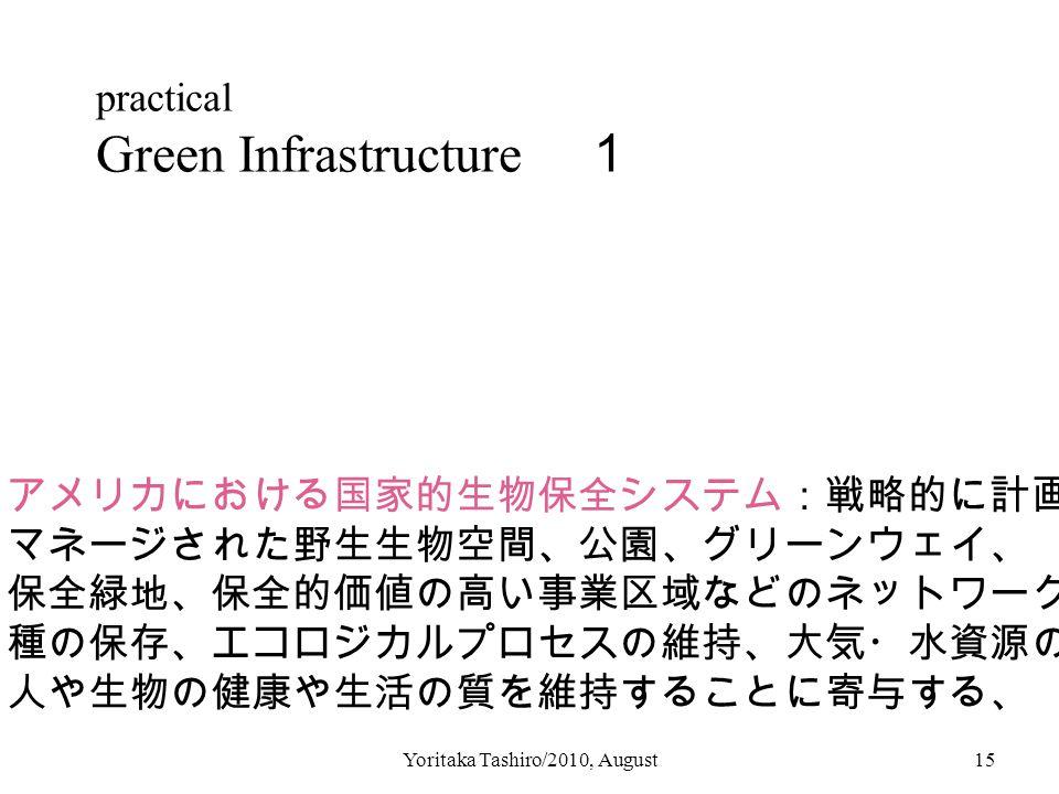 Yoritaka Tashiro/2010, August15 practical Green Infrastructure 1 アメリカにおける国家的生物保全システム:戦略的に計画され、 マネージされた野生生物空間、公園、グリーンウェイ、 保全緑地、保全的価値の高い事業区域などのネットワークで、 種の保存、エコロジカルプロセスの維持、大気・水資源の維持、 人や生物の健康や生活の質を維持することに寄与する、
