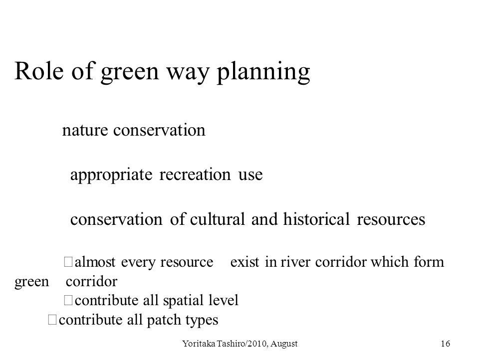 Yoritaka Tashiro/2010, August16 Role of green way planning nature conservation appropriate recreation use conservation of cultural and historical resources ※ almost every resource exist in river corridor which form green corridor ※ contribute all spatial level ※ contribute all patch types