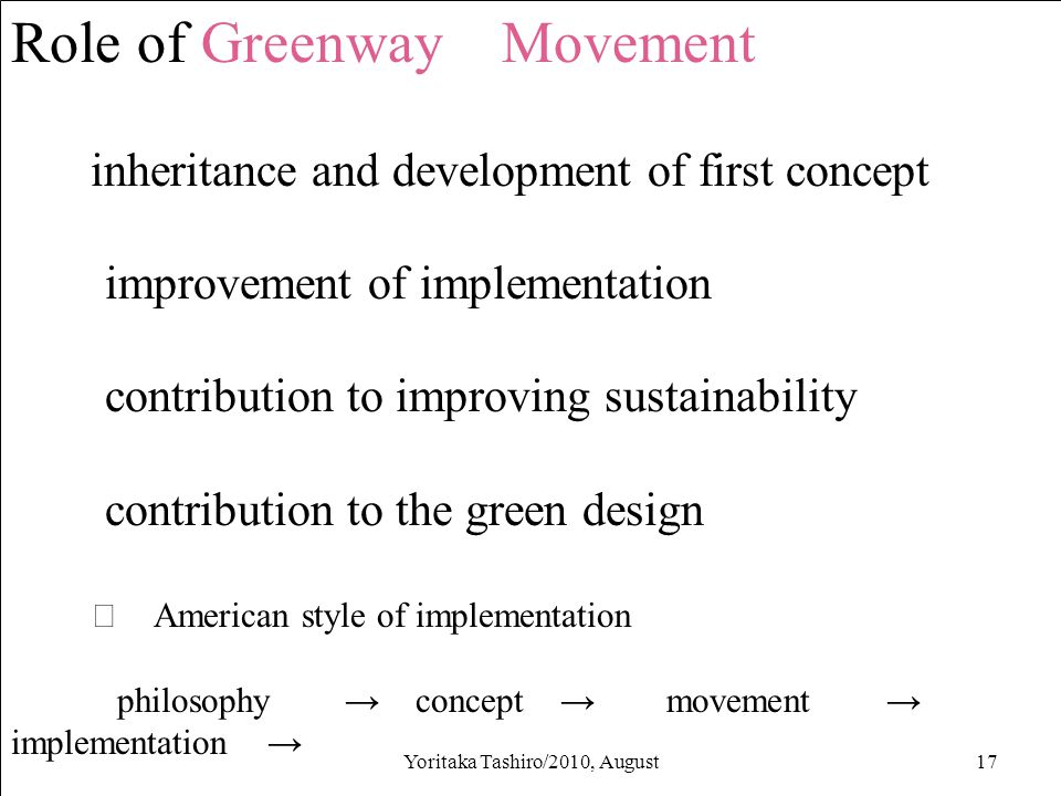 Yoritaka Tashiro/2010, August17 Role of Greenway Movement inheritance and development of first concept improvement of implementation contribution to improving sustainability contribution to the green design ※ American style of implementation philosophy → concept → movement → implementation →