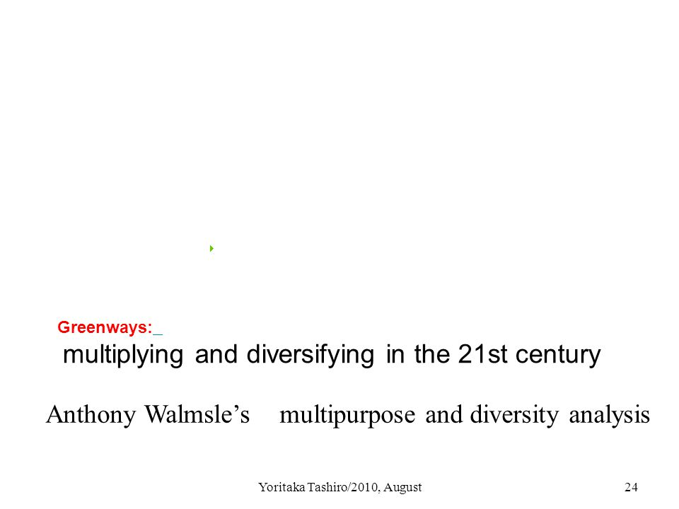 Yoritaka Tashiro/2010, August24 Greenways: multiplying and diversifying in the 21st century Anthony Walmsle's multipurpose and diversity analysis