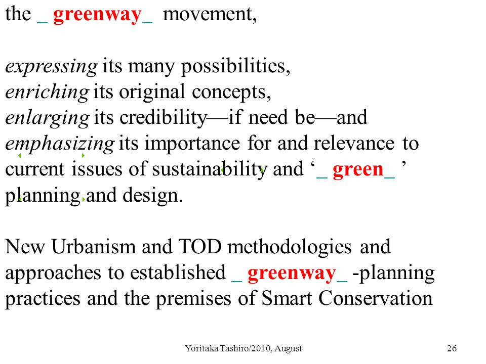 Yoritaka Tashiro/2010, August26 the greenway movement, expressing its many possibilities, enriching its original concepts, enlarging its credibility—if need be—and emphasizing its importance for and relevance to current issues of sustainability and ' green ' planning and design.