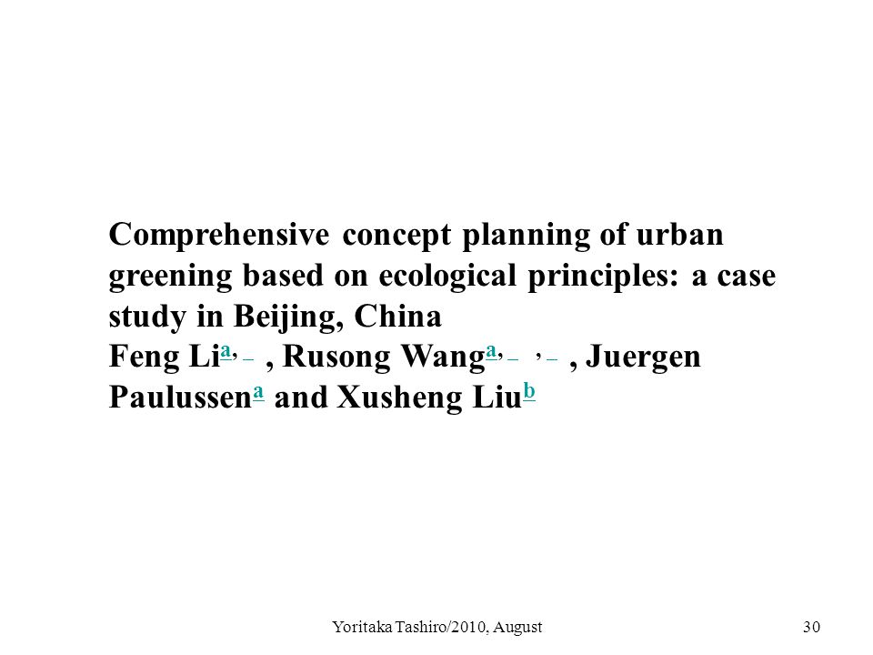 Yoritaka Tashiro/2010, August30 Comprehensive concept planning of urban greening based on ecological principles: a case study in Beijing, China Feng Li a,, Rusong Wang a,,, Juergen Paulussen a and Xusheng Liu b a a a b