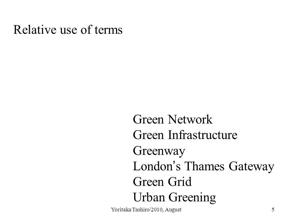 Yoritaka Tashiro/2010, August5 Relative use of terms Green Network Green Infrastructure Greenway London ' s Thames Gateway Green Grid Urban Greening