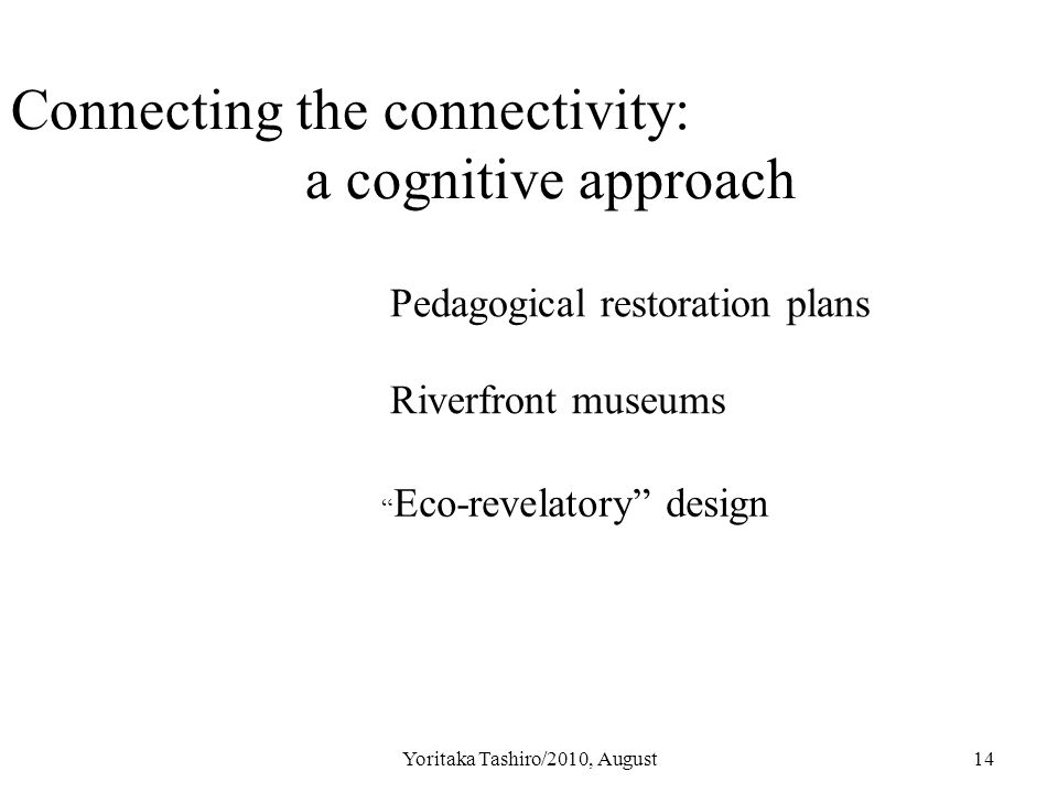 Yoritaka Tashiro/2010, August14 Connecting the connectivity: a cognitive approach Pedagogical restoration plans Riverfront museums Eco-revelatory design