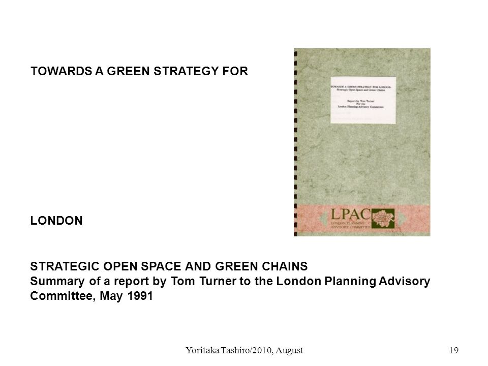 Yoritaka Tashiro/2010, August19 TOWARDS A GREEN STRATEGY FOR LONDON STRATEGIC OPEN SPACE AND GREEN CHAINS Summary of a report by Tom Turner to the London Planning Advisory Committee, May 1991