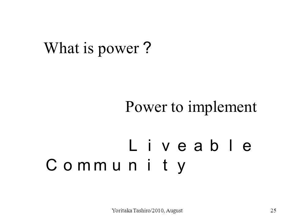 Yoritaka Tashiro/2010, August25 What is power ? Power to implement Liveable Community