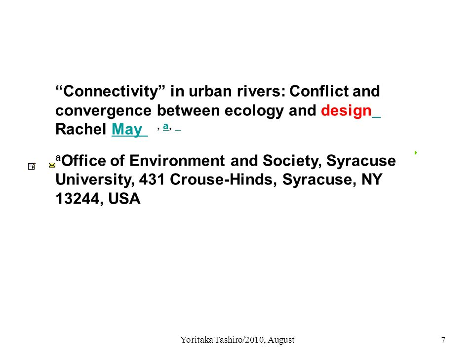 Yoritaka Tashiro/2010, August8 Two approaches of Connectivity 1: Bio-physical approach 2: Cultural and design approach ex: river front design by urban planner ・ access from down town ・ connection with visual and conceptual river Green way, parks, river side spots 例:Baffalo Bayou Master Plan land connectivity urban connectivity with spatial network social connectivity