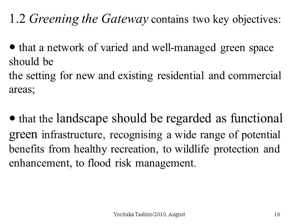 Yoritaka Tashiro/2010, August16 1.2 Greening the Gateway contains two key objectives: ● that a network of varied and well-managed green space should be the setting for new and existing residential and commercial areas; ● that the landscape should be regarded as functional green infrastructure, recognising a wide range of potential benefits from healthy recreation, to wildlife protection and enhancement, to flood risk management.