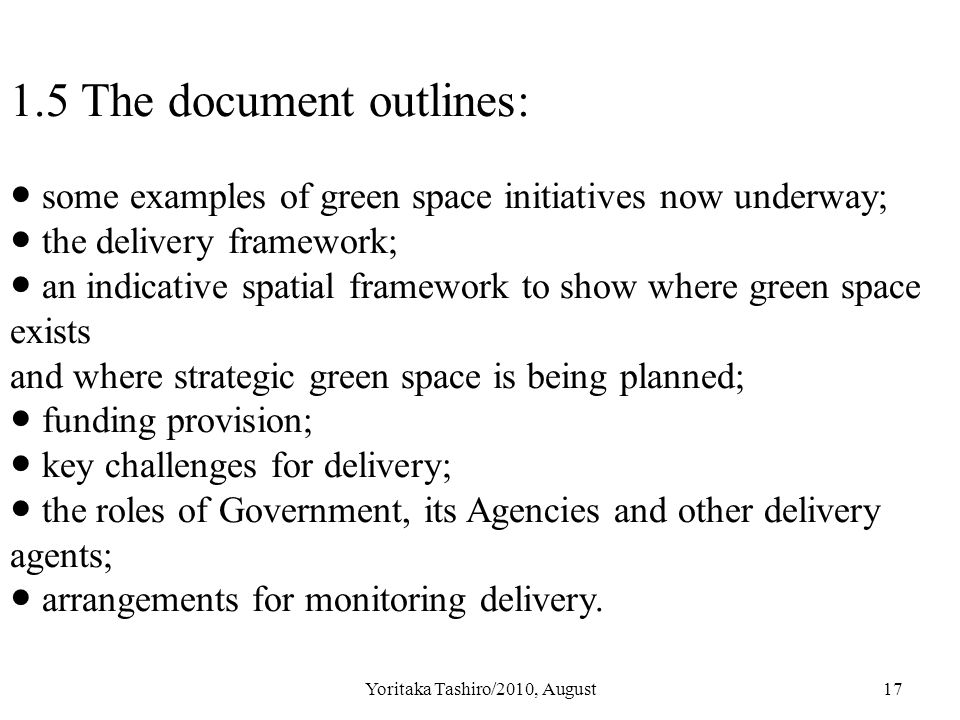 Yoritaka Tashiro/2010, August17 1.5 The document outlines: ● some examples of green space initiatives now underway; ● the delivery framework; ● an indicative spatial framework to show where green space exists and where strategic green space is being planned; ● funding provision; ● key challenges for delivery; ● the roles of Government, its Agencies and other delivery agents; ● arrangements for monitoring delivery.