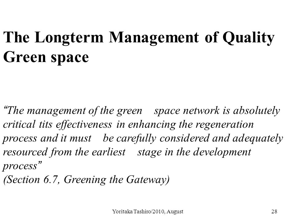 Yoritaka Tashiro/2010, August28 The Longterm Management of Quality Green space The management of the green space network is absolutely critical tits effectiveness in enhancing the regeneration process and it must be carefully considered and adequately resourced from the earliest stage in the development process (Section 6.7, Greening the Gateway)