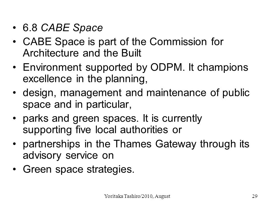 Yoritaka Tashiro/2010, August29 6.8 CABE Space CABE Space is part of the Commission for Architecture and the Built Environment supported by ODPM. It c