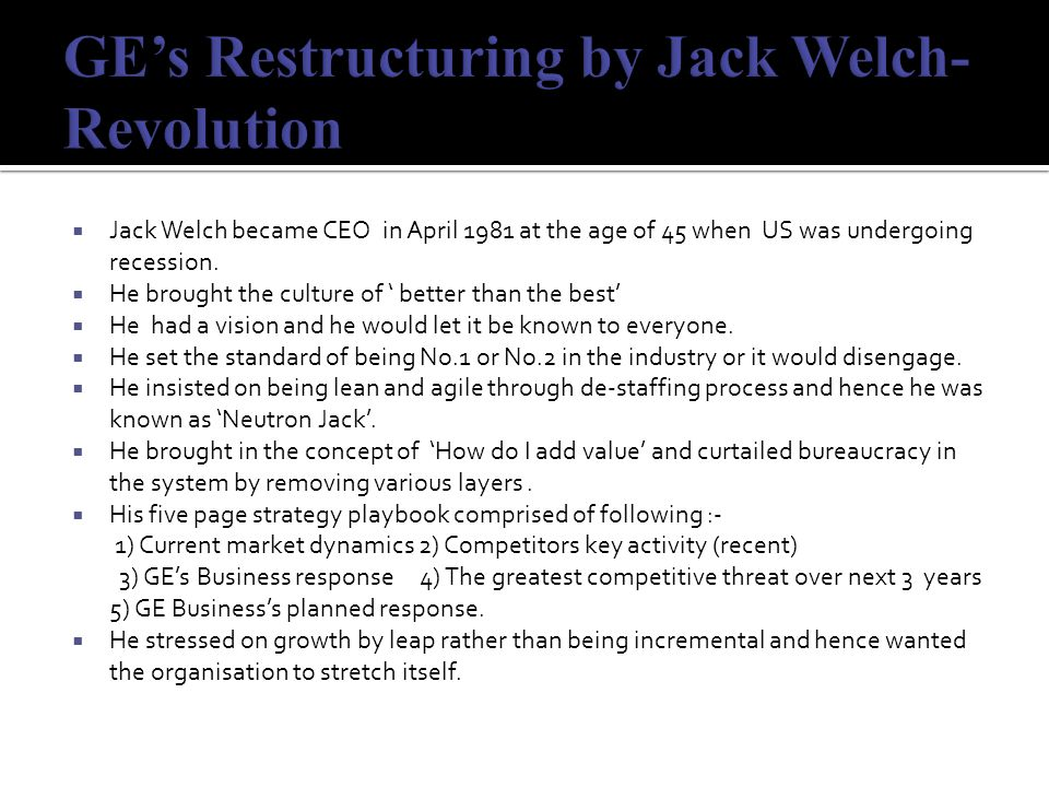 Jack Welch's Leadership (achievements)  23% per annum shareholder return (Ex-1)  Employee productivity increased by 500% ( Exhibit-1)  GE became the most diversified company from electricity generating and distributing company  Fortune's most admired company in US  GE was transformed from a product company to service company( Ex- 9)  ROE- 14.8% to 28.7%  ROS- 5.1% to 9.8%