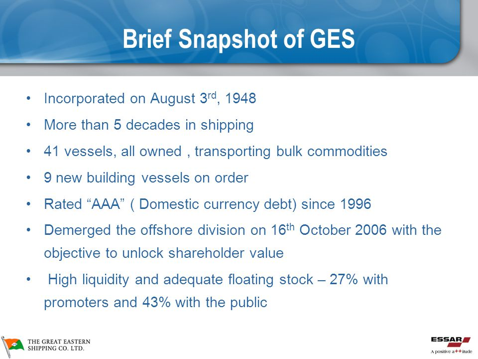 Brief Snapshot of GES Incorporated on August 3 rd, 1948 More than 5 decades in shipping 41 vessels, all owned, transporting bulk commodities 9 new building vessels on order Rated AAA ( Domestic currency debt) since 1996 Demerged the offshore division on 16 th October 2006 with the objective to unlock shareholder value High liquidity and adequate floating stock – 27% with promoters and 43% with the public