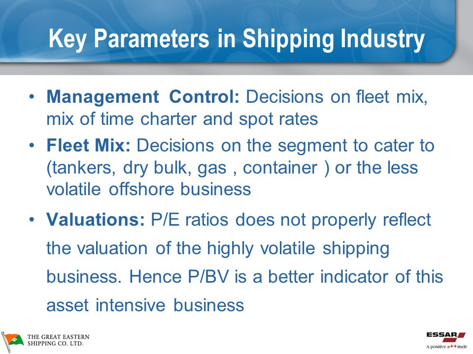 Key Parameters in Shipping Industry Management Control: Decisions on fleet mix, mix of time charter and spot rates Fleet Mix: Decisions on the segment to cater to (tankers, dry bulk, gas, container ) or the less volatile offshore business Valuations: P/E ratios does not properly reflect the valuation of the highly volatile shipping business.